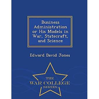 Business Administration or His Models in War Statecraft and Science  War College Series by Jones & Edward David