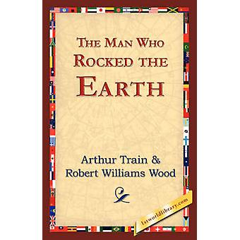 The Man Who Rocked the Earth by Train & Arthur Cheney