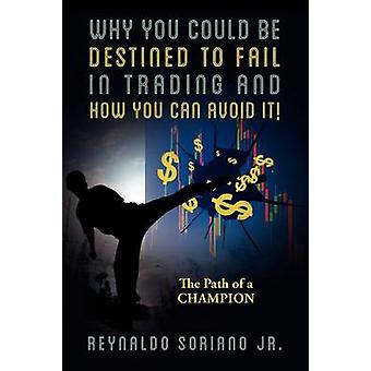 Why You Could Be Destined To Fail In Trading and How You Can Avoid It The Path of a Champion by Soriano Jr & Reynaldo