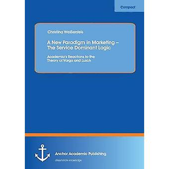 A New Paradigm in Marketing  The Service Dominant Logic Academias Reactions to the Theory of Vargo and Lusch by Weissenfels & Christina