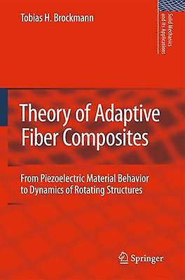 Theory of Adaptive Fiber Composites  From Piezoelectric Material Behavior to Dynamics of rougeating Structures by Brockhommen & T. H.