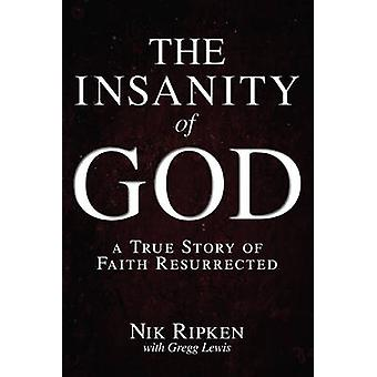 The Insanity of God - A True Story of Faith Resurrected by Nik Ripken