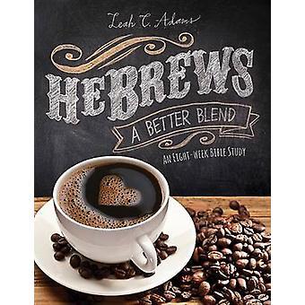 Hebrews a Better Blend - An Eight-Week Bible Study by Leah Adams - 978