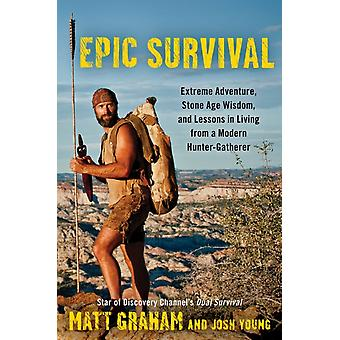Epic Survival: Extreme Adventure Stone Age Wisdom and Lessons in Living from a Modern Hunter-Gatherer (Hardcover) by Graham Matt Young Josh