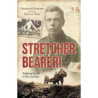 Stretcher Bearer - Fighting for Life in the Trenches by Charles Horton