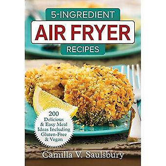 5 Ingredient Air Fryer Recipes: 175 Delicious & Easy Meal Ideas Including Gluten-Free and Vegan: 2018