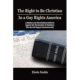 The Right to Be Christian in a Gay Rights America: A Biblical and Constitutional Defense against the Persecution of Christians who do not Support Homosexuality