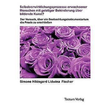 Selbstverwirklichungsprozesse erwachsener Menschen mit geistiger Behinderung ber bildende Kunst by Fischer & Simone H.L.