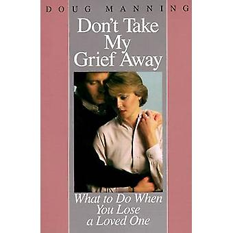 Dont Take My Grief Away What to Do When You Lose a Loved One by Manning & Doug