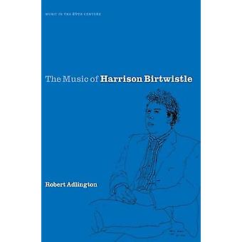 The Music of Harrison Birtwistle by Adlington & Robert