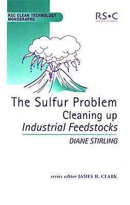 The Sulfur Problem Cleaning Up Industrial Feedstocks by Clark & James H