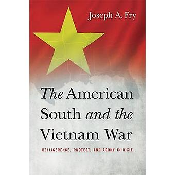 The American South and the Vietnam War Belligerence Protest and Agony in Dixie by Fry & Joseph A.