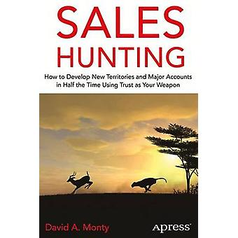 Sales Hunting How to Develop New Territories and Major Accounts in Half the Time Using Trust as Your Weapon by Monty & David A.