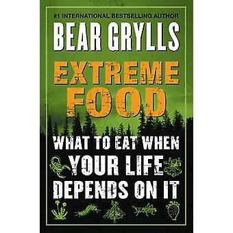 Extreme Food - What to Eat When Your Life Depends on It by Bear Grylls