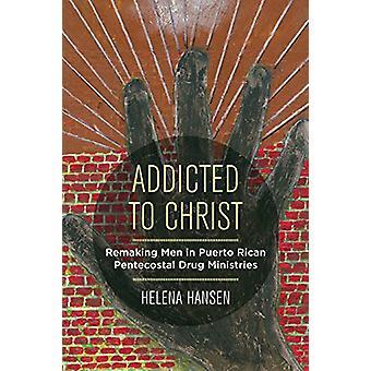 Addicted to Christ - Remaking Men in Puerto Rican Pentecostal Drug Min