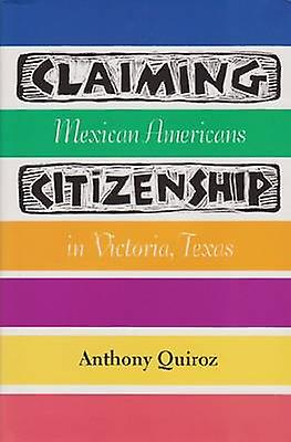 Claiming Citizenship - Mexican Americans in Victoria - Texas by Anthon
