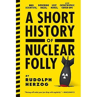 A Short History of Nuclear Folly - Mad Scientists - Dithering Nazis -