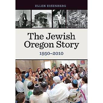 The Jewish Oregon Story - 1950-2010 by Ellen Eisenberg - 9780870718694