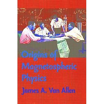 Origins of Magnetospheric Physics (Revised edition) by James A. Van A