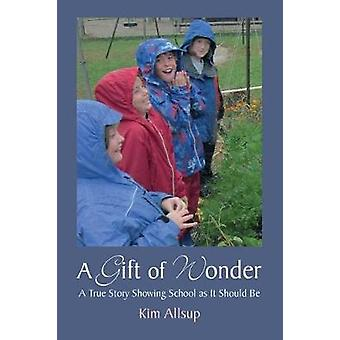 A Gift of Wonder - A True Story Showing School As It Should Be by Kim