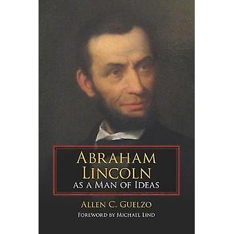 Abraham Lincoln as a Man of Ideas by Allen C. Guelzo - Michael Lind -