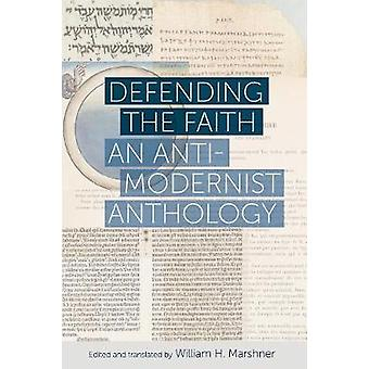 Defending the Faith - An Anti-Modernist Anthology by William H. Marshn