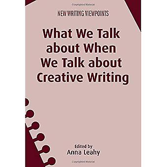 What We Talk About When We Talk About Creative Writing (New Writing Viewpoints)