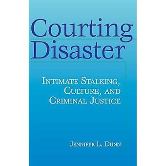 Courting Disaster Intimate Stalking Culture and Criminal Justice by Dunn & Jennifer L.