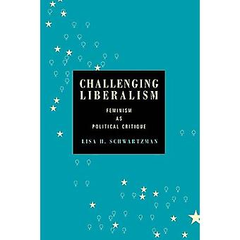 Challenging Liberalism Feminism as Political Critique by Schwartzman & Lisa H.