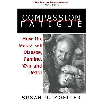 Compassion Fatigue How the Media Sell Disease Famine War and Death by Moeller & Susan D.