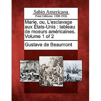 Marie ou Lesclavage aux tatsUnis  tableau de moeurs amricaines. Volume 1 of 2 by Beaumont & Gustave de