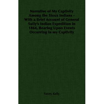 Narrative of My Captivity Among the Sioux Indians  With a Brief Account of General Sullys Indian Expedition in 1864 Bearing Upon Events Occurring in my Captivity by Kelly & Fanny