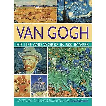 Van Gogh - His Life and Works in 500 Images by Michael Howard - 978075