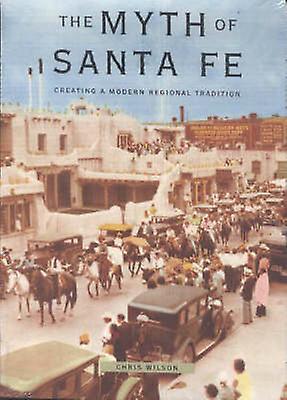 The Myth of Santa Fe - Creating a Modern Regional Tradition by Chris W