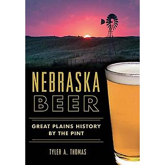 Nebraska Beer - - Great Plains History by the Pint by Tyler A Thomas -