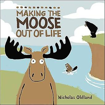 Making the Moose Out of Life by Nicholas Oldland - Nicholas Oldland -