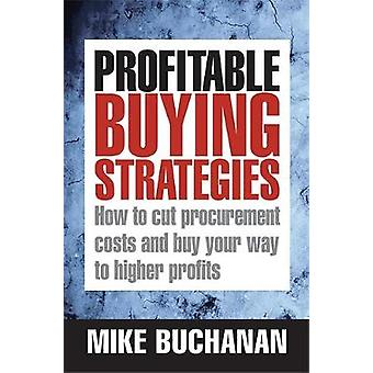 Profitable Buying Strategies How to Cut Procurement Costs and Buy Your Way to Higher Profits by Buchanan & Mike