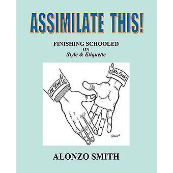 Assimilate This  Finishing Schooled on Style and Etiquette by Smith & Alonzo
