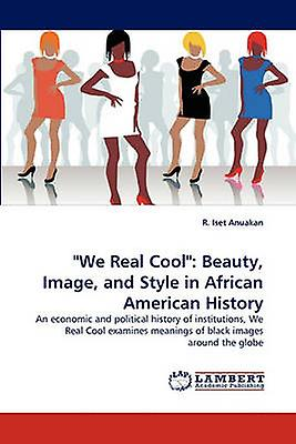 We Real Cool Beauty Image and Style in African American History by Anuakan & R. Iset