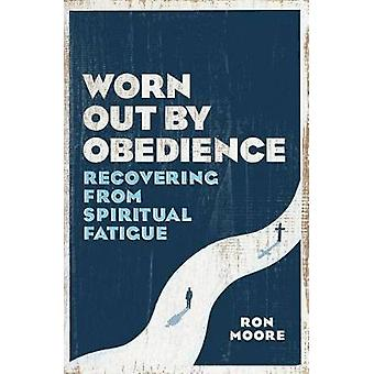 Worn Out by Obedience - Recovering from Spiritual Fatigue by Ron Moore