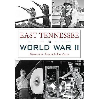 East Tennessee in World War II by Dewaine A Speaks - Ray Clift - 9781
