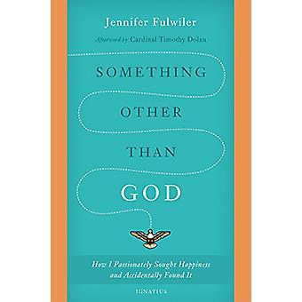 Something Other Than God - How I Passionately Sought Happiness and Acc
