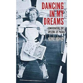 Dancing in My Dreams - Confronting the Spectre of Polio by Kerry Highl