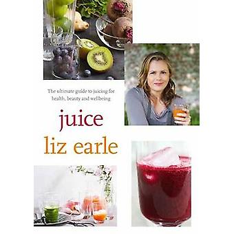Juice ultimate guide to juicing for health beauty and wellbeing by Liz Earle