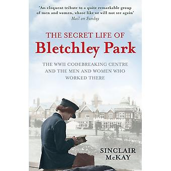 The Secret Life of Bletchley Park: The History of the Wartime Codebreaking Centre by the Men and Women Who Were There (Paperback) by McKay Sinclair