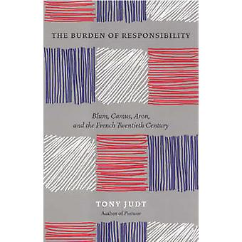 The Burden of Responsibility - Blum - Camus - Aron - and the French Tw