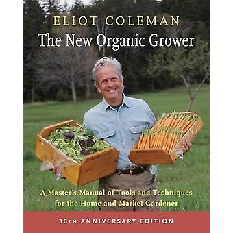 The New Organic Grower - A Master's Manual of Tools and Techniques for