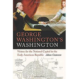 George Washington's Washington: Visions for the� National Capital in the Early American Republic (Early American Places Series)