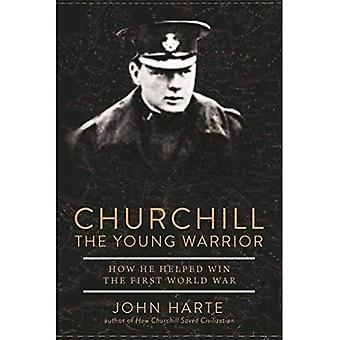 Churchill The Young Warrior: How He Helped Win� the First World War