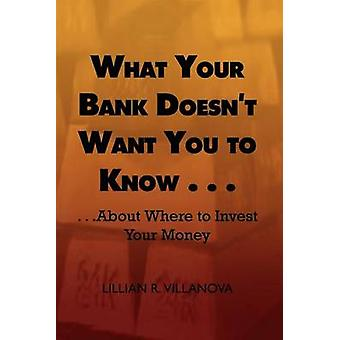 What Your Bank Doesnt Want You to Know . . . . . .about Where to Invest Your Money by Villanova & Lillian R.